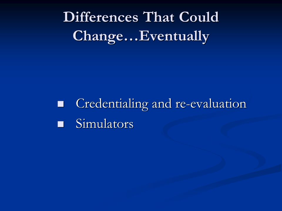 Differences That Could Change…Eventually Credentialing and re-evaluation Credentialing and re-evaluation Simulators Simulators