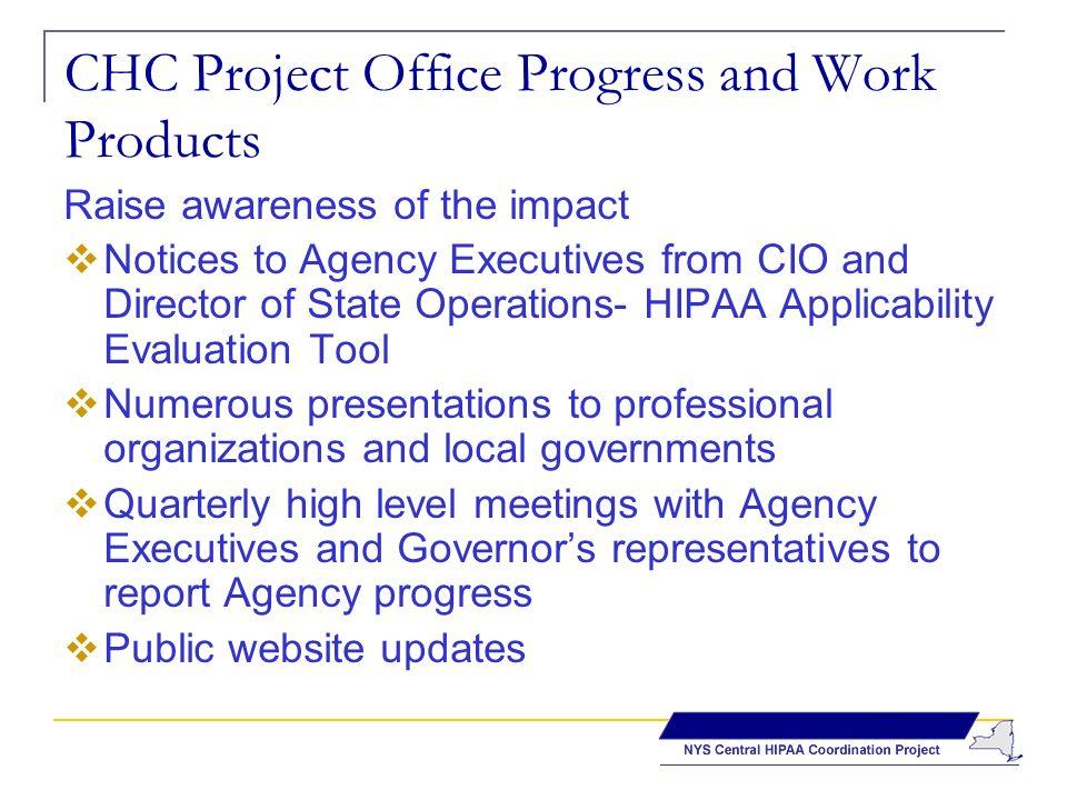 CHC Project Office Progress and Work Products Raise awareness of the impact Notices to Agency Executives from CIO and Director of State Operations- HIPAA Applicability Evaluation Tool Numerous presentations to professional organizations and local governments Quarterly high level meetings with Agency Executives and Governors representatives to report Agency progress Public website updates