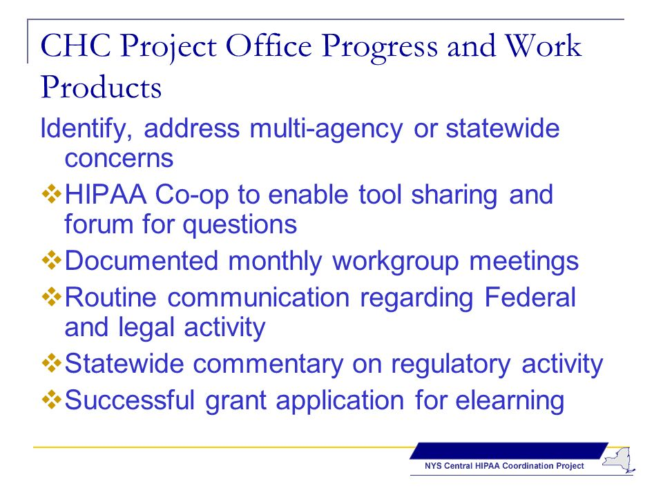 CHC Project Office Progress and Work Products Identify, address multi-agency or statewide concerns HIPAA Co-op to enable tool sharing and forum for questions Documented monthly workgroup meetings Routine communication regarding Federal and legal activity Statewide commentary on regulatory activity Successful grant application for elearning