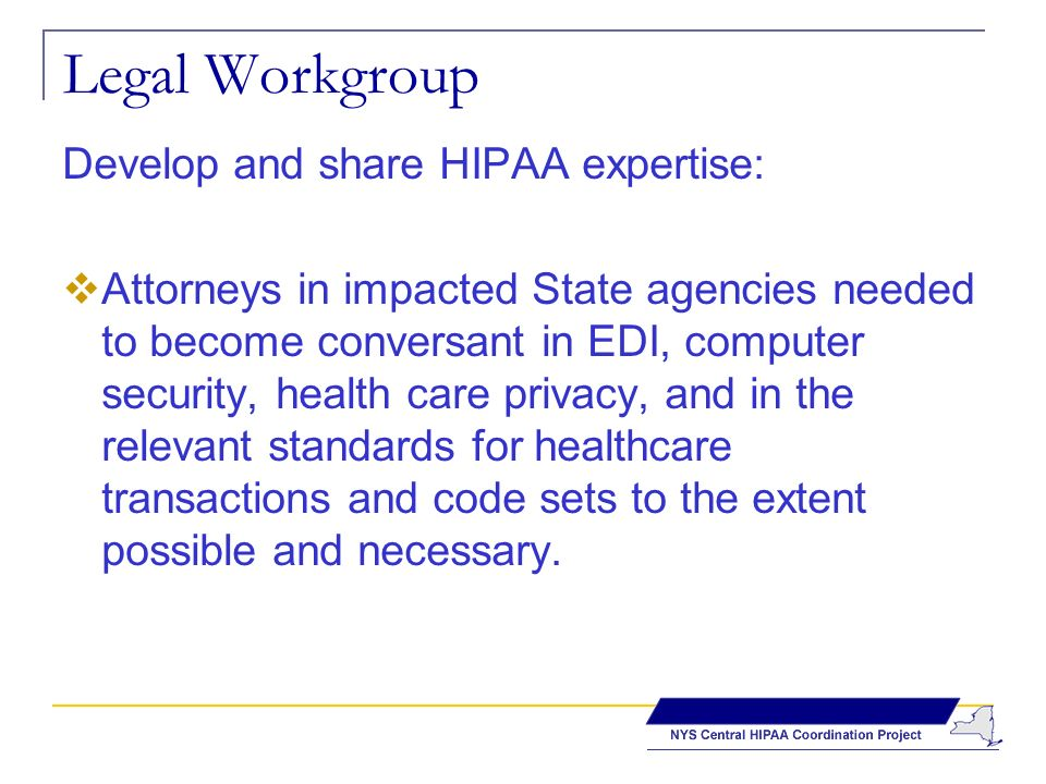 Legal Workgroup Develop and share HIPAA expertise: Attorneys in impacted State agencies needed to become conversant in EDI, computer security, health care privacy, and in the relevant standards for healthcare transactions and code sets to the extent possible and necessary.