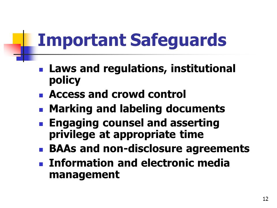 12 Important Safeguards Laws and regulations, institutional policy Access and crowd control Marking and labeling documents Engaging counsel and asserting privilege at appropriate time BAAs and non-disclosure agreements Information and electronic media management
