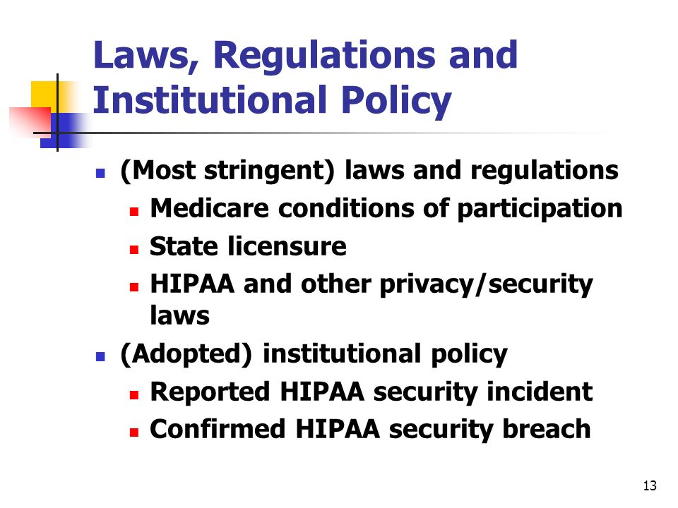 13 Laws, Regulations and Institutional Policy (Most stringent) laws and regulations Medicare conditions of participation State licensure HIPAA and other privacy/security laws (Adopted) institutional policy Reported HIPAA security incident Confirmed HIPAA security breach