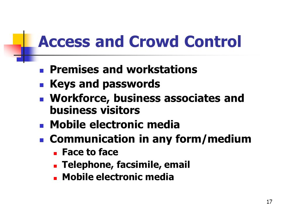 17 Access and Crowd Control Premises and workstations Keys and passwords Workforce, business associates and business visitors Mobile electronic media Communication in any form/medium Face to face Telephone, facsimile,  Mobile electronic media