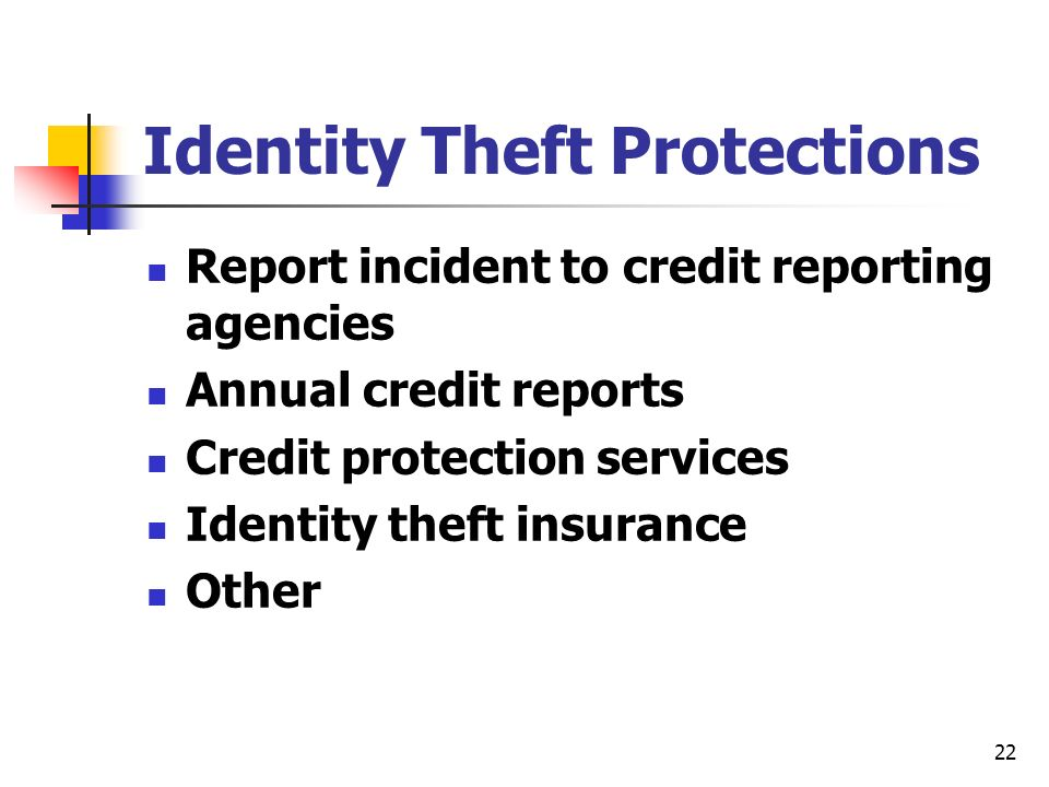 22 Identity Theft Protections Report incident to credit reporting agencies Annual credit reports Credit protection services Identity theft insurance Other