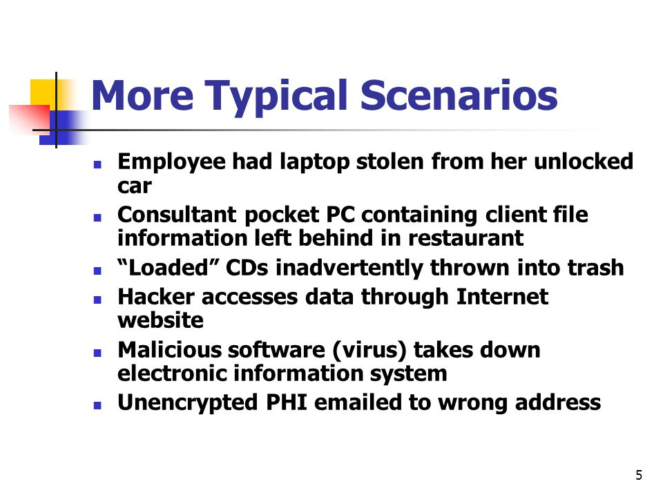 5 More Typical Scenarios Employee had laptop stolen from her unlocked car Consultant pocket PC containing client file information left behind in restaurant Loaded CDs inadvertently thrown into trash Hacker accesses data through Internet website Malicious software (virus) takes down electronic information system Unencrypted PHI  ed to wrong address