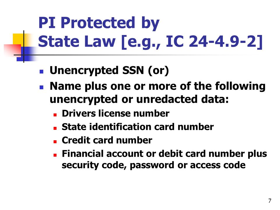 7 PI Protected by State Law [e.g., IC ] Unencrypted SSN (or) Name plus one or more of the following unencrypted or unredacted data: Drivers license number State identification card number Credit card number Financial account or debit card number plus security code, password or access code