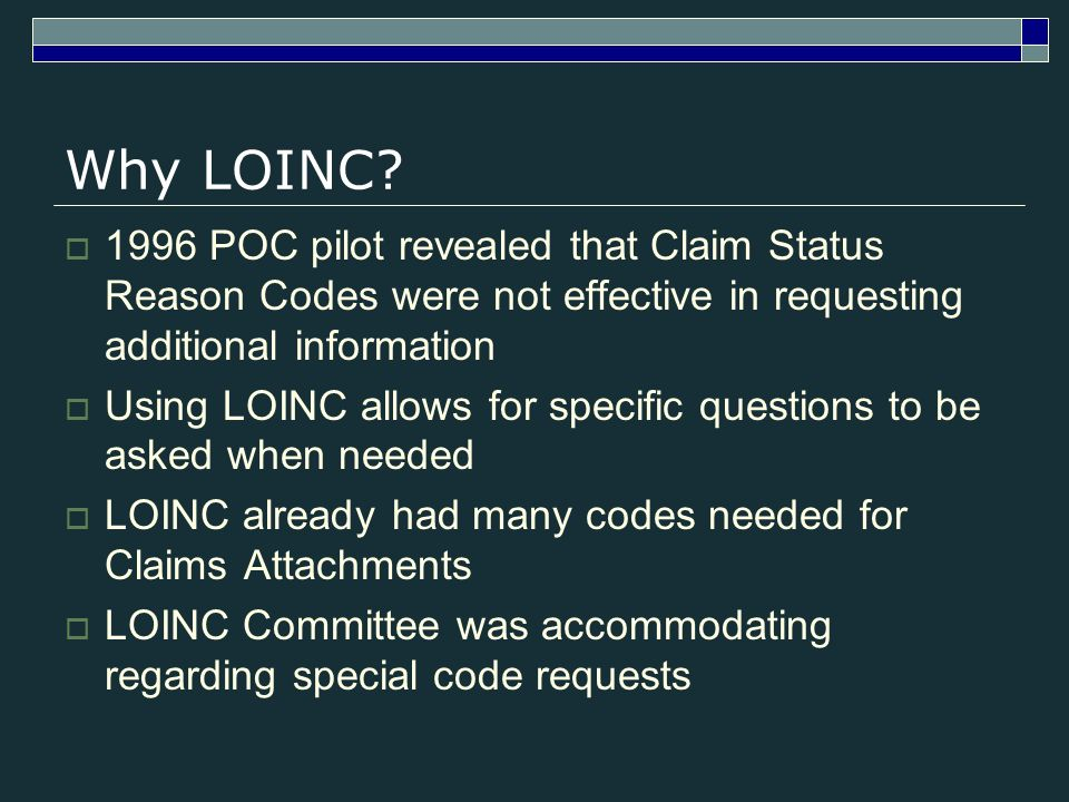 Why LOINC? 1996 POC pilot revealed that Claim Status Reason Codes were not effective in requesting additional information Using LOINC allows for speci