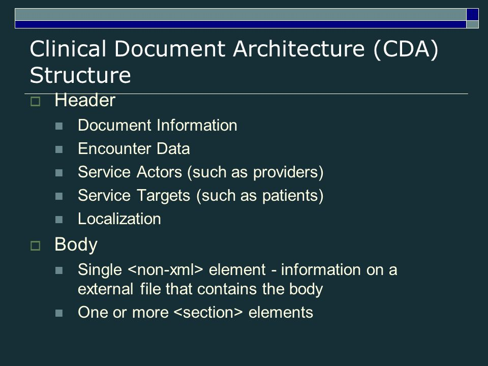 Clinical Document Architecture (CDA) Structure Header Document Information Encounter Data Service Actors (such as providers) Service Targets (such as patients) Localization Body Single element - information on a external file that contains the body One or more elements