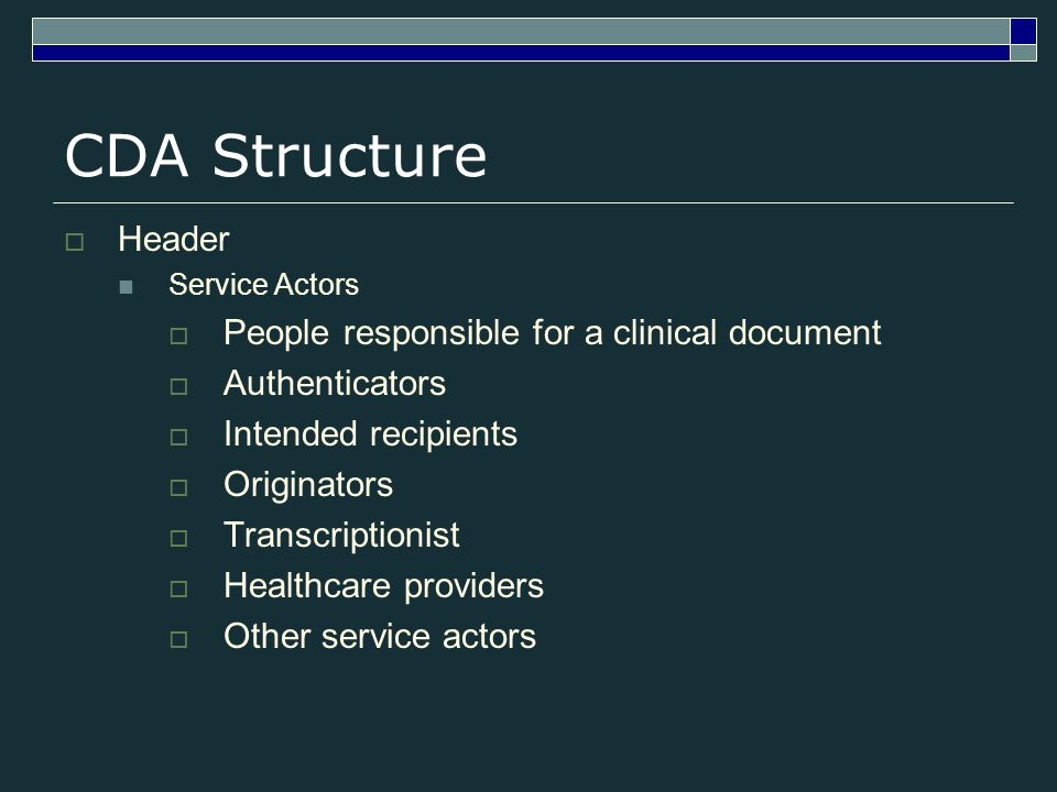 CDA Structure Header Service Actors People responsible for a clinical document Authenticators Intended recipients Originators Transcriptionist Healthcare providers Other service actors