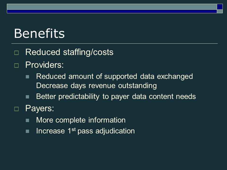 Benefits Reduced staffing/costs Providers: Reduced amount of supported data exchanged Decrease days revenue outstanding Better predictability to payer data content needs Payers: More complete information Increase 1 st pass adjudication