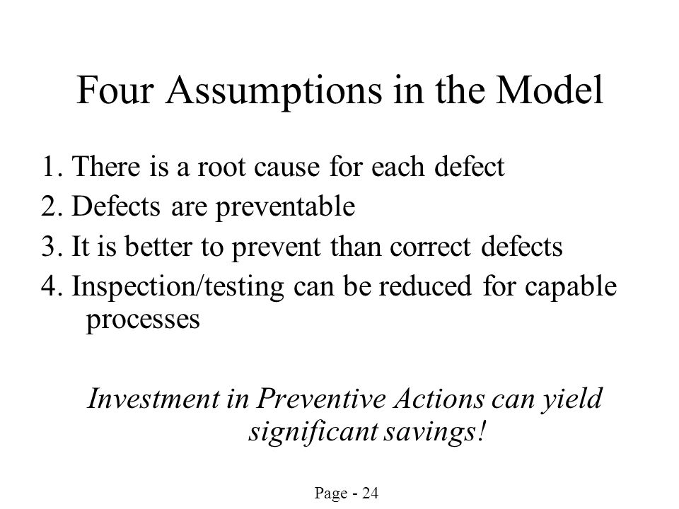 Page - 24 Four Assumptions in the Model 1. There is a root cause for each defect 2. Defects are preventable 3. It is better to prevent than correct de