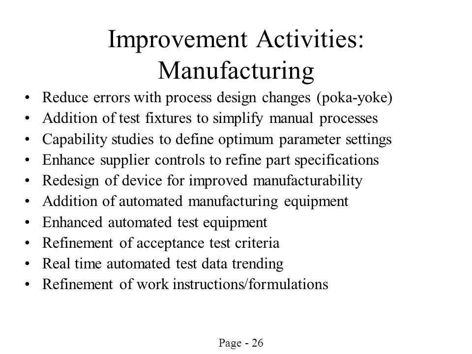 Page - 26 Improvement Activities: Manufacturing Reduce errors with process design changes (poka-yoke) Addition of test fixtures to simplify manual pro