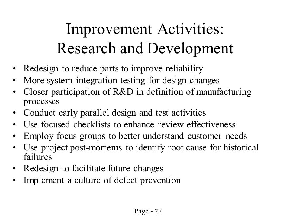 Page - 27 Improvement Activities: Research and Development Redesign to reduce parts to improve reliability More system integration testing for design