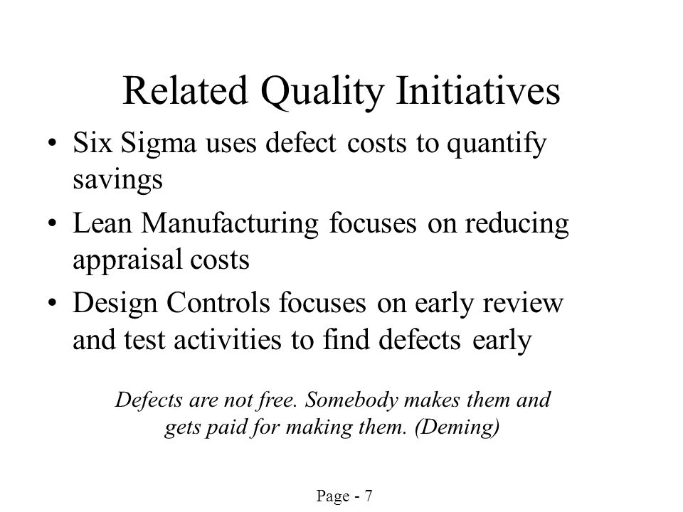 Page - 7 Related Quality Initiatives Six Sigma uses defect costs to quantify savings Lean Manufacturing focuses on reducing appraisal costs Design Con