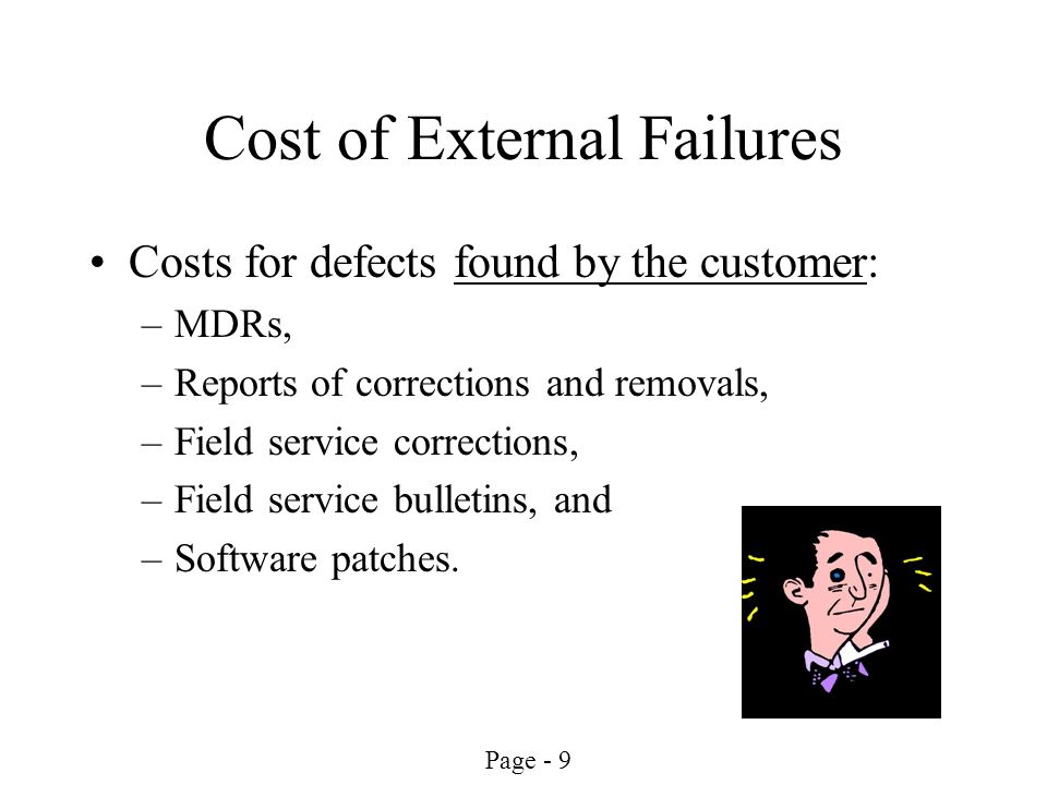 Page - 10 Cost for Internal Failures Cost for defects found by R&D or Mfg Unclear requirements Improper design and implementation Incorrect test documentation Incoming inspection defects In-process testing defects Final acceptance testing defects Rework