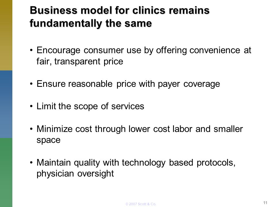 © 2007 Scott & Co. Business model for clinics remains fundamentally the same Encourage consumer use by offering convenience at fair, transparent price