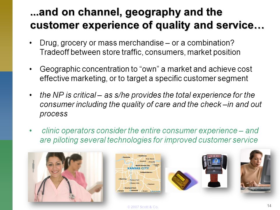 © 2007 Scott & Co....and on channel, geography and the customer experience of quality and service… Drug, grocery or mass merchandise – or a combination.