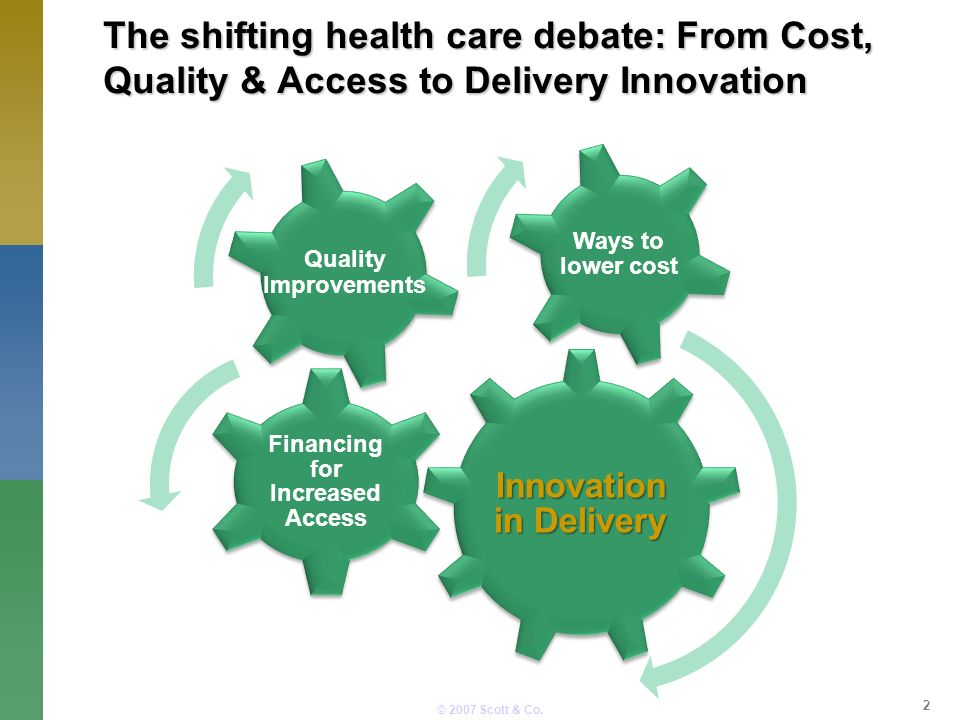 © 2007 Scott & Co. 2 Innovation in Delivery Financing for Increased Access Ways to lower cost Quality Improvements The shifting health care debate: Fr