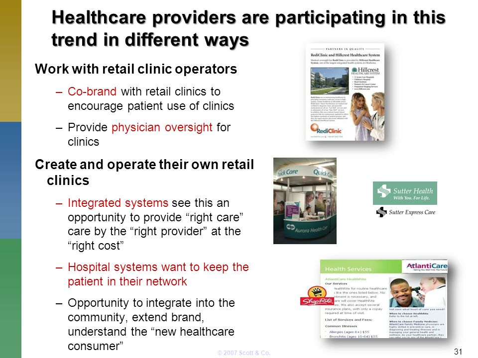 © 2007 Scott & Co. Healthcare providers are participating in this trend in different ways 31 Work with retail clinic operators –Co-brand with retail c