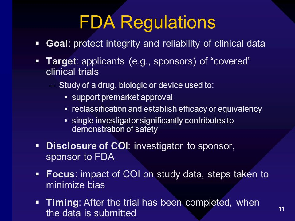 11 FDA Regulations Goal: protect integrity and reliability of clinical data Target: applicants (e.g., sponsors) of covered clinical trials –Study of a drug, biologic or device used to: support premarket approval reclassification and establish efficacy or equivalency single investigator significantly contributes to demonstration of safety Disclosure of COI: investigator to sponsor, sponsor to FDA Focus: impact of COI on study data, steps taken to minimize bias Timing: After the trial has been completed, when the data is submitted