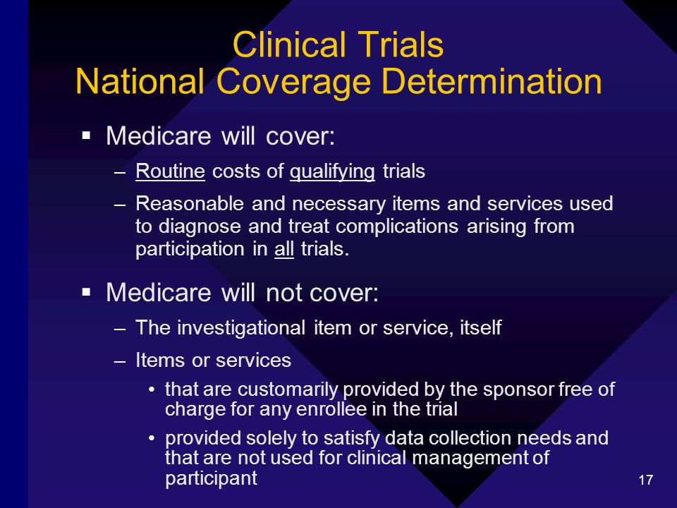 17 Clinical Trials National Coverage Determination Medicare will cover: –Routine costs of qualifying trials –Reasonable and necessary items and services used to diagnose and treat complications arising from participation in all trials.