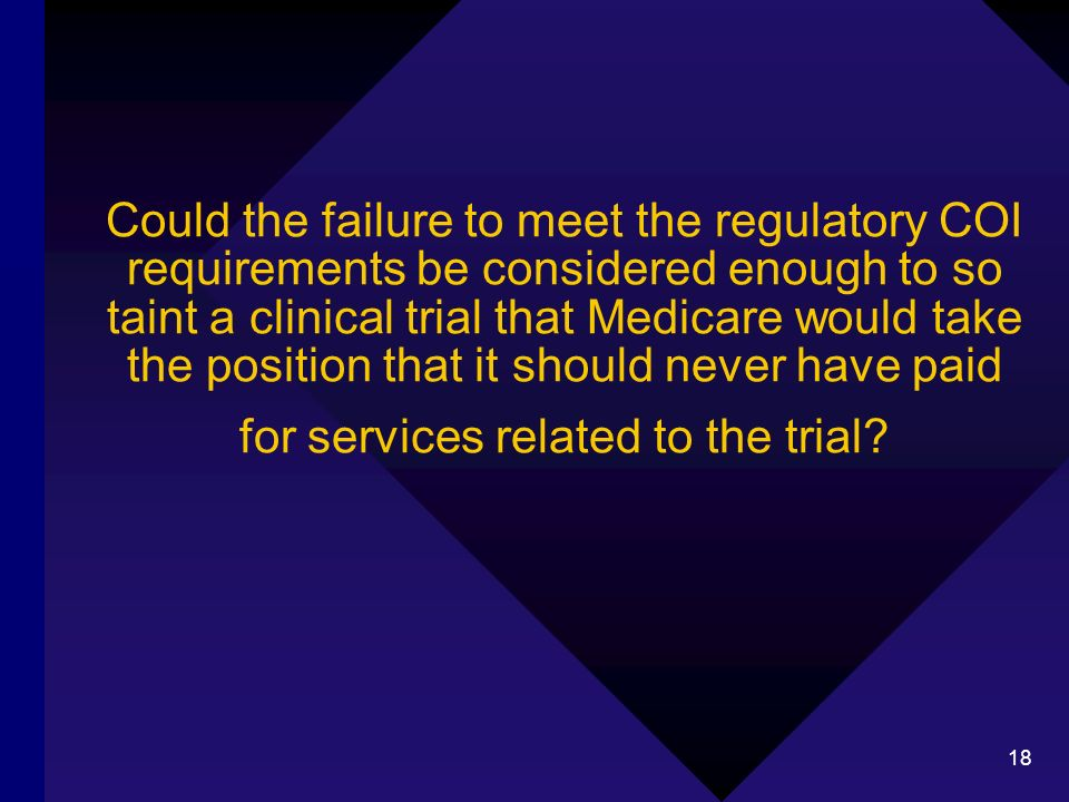 18 Could the failure to meet the regulatory COI requirements be considered enough to so taint a clinical trial that Medicare would take the position that it should never have paid for services related to the trial