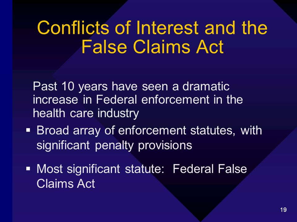 19 Conflicts of Interest and the False Claims Act Past 10 years have seen a dramatic increase in Federal enforcement in the health care industry Broad