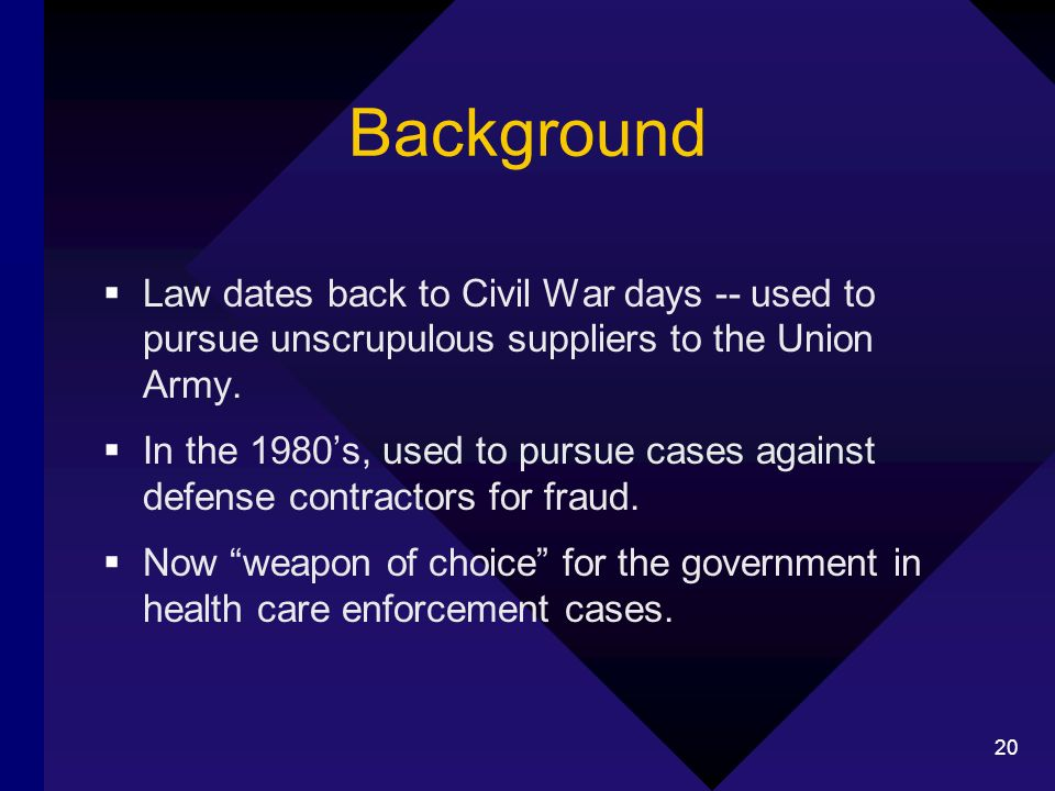 20 Background Law dates back to Civil War days -- used to pursue unscrupulous suppliers to the Union Army.