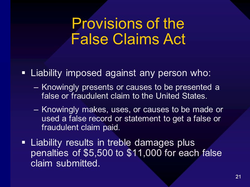 21 Provisions of the False Claims Act Liability imposed against any person who: –Knowingly presents or causes to be presented a false or fraudulent claim to the United States.