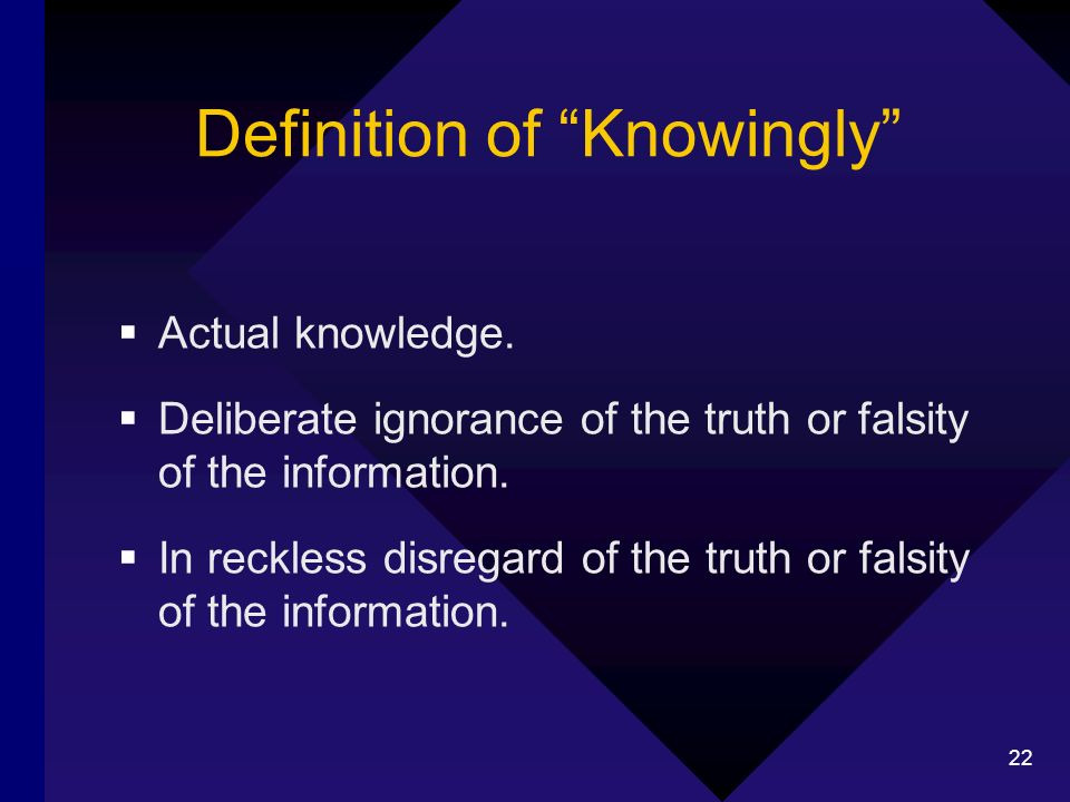 22 Definition of Knowingly Actual knowledge. Deliberate ignorance of the truth or falsity of the information. In reckless disregard of the truth or fa