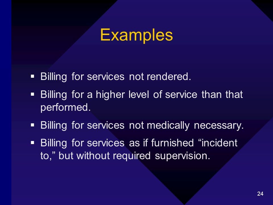 24 Examples Billing for services not rendered. Billing for a higher level of service than that performed. Billing for services not medically necessary