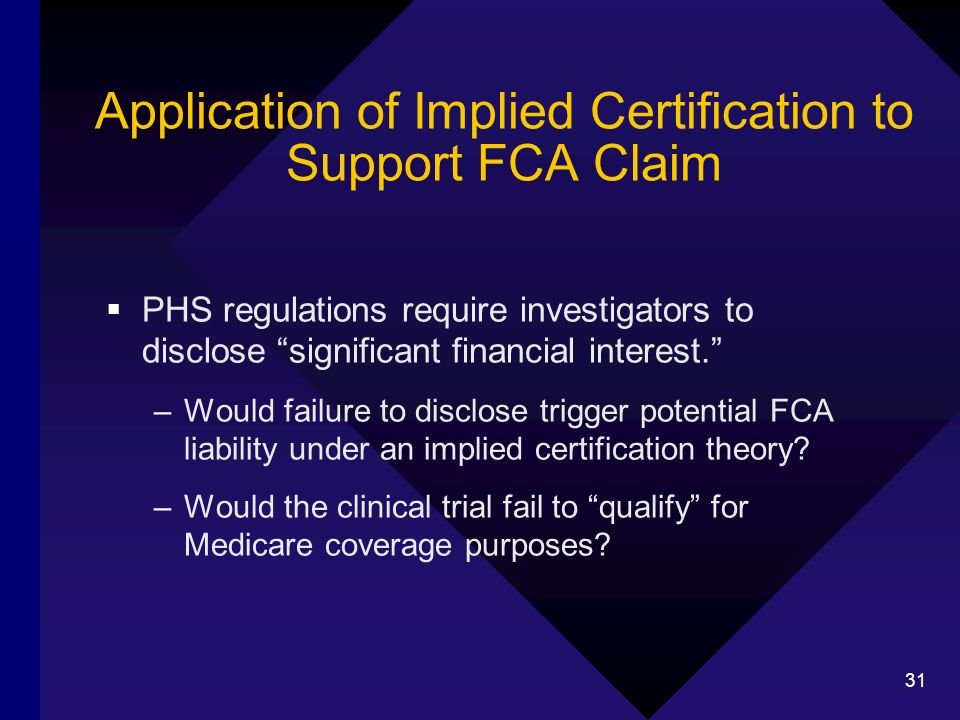 31 Application of Implied Certification to Support FCA Claim PHS regulations require investigators to disclose significant financial interest. –Would