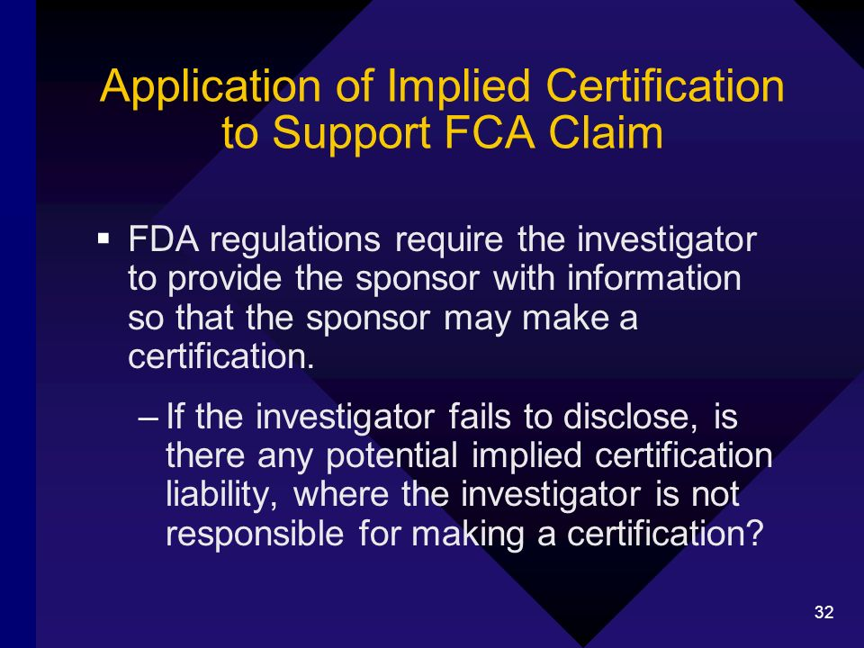 32 Application of Implied Certification to Support FCA Claim FDA regulations require the investigator to provide the sponsor with information so that the sponsor may make a certification.