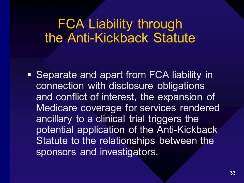 33 FCA Liability through the Anti-Kickback Statute Separate and apart from FCA liability in connection with disclosure obligations and conflict of int
