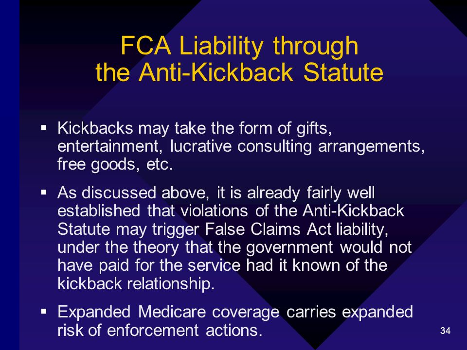34 FCA Liability through the Anti-Kickback Statute Kickbacks may take the form of gifts, entertainment, lucrative consulting arrangements, free goods, etc.
