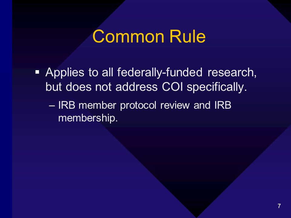 7 Common Rule Applies to all federally-funded research, but does not address COI specifically. –IRB member protocol review and IRB membership.
