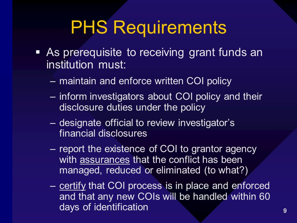 9 PHS Requirements As prerequisite to receiving grant funds an institution must: –maintain and enforce written COI policy –inform investigators about COI policy and their disclosure duties under the policy –designate official to review investigators financial disclosures –report the existence of COI to grantor agency with assurances that the conflict has been managed, reduced or eliminated (to what?) –certify that COI process is in place and enforced and that any new COIs will be handled within 60 days of identification