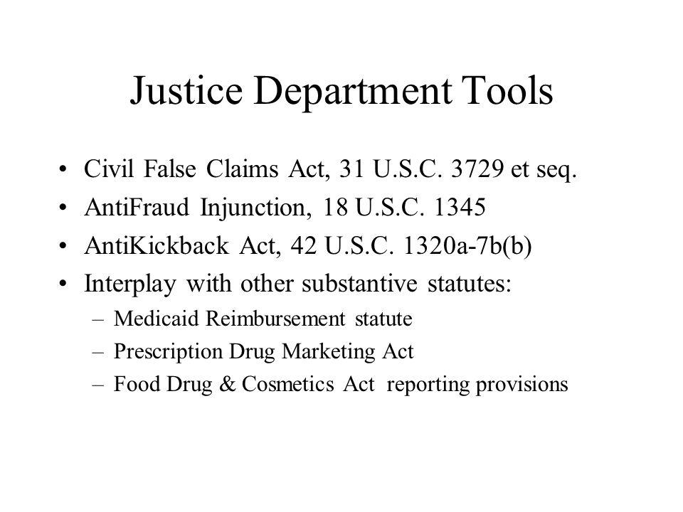 Justice Department Tools Civil False Claims Act, 31 U.S.C. 3729 et seq. AntiFraud Injunction, 18 U.S.C. 1345 AntiKickback Act, 42 U.S.C. 1320a-7b(b) I