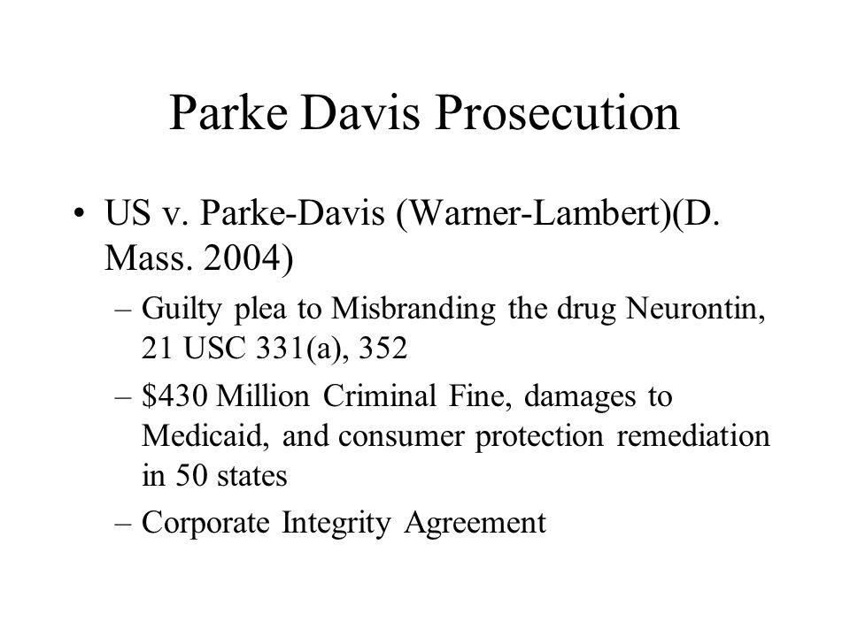 Parke Davis Prosecution US v. Parke-Davis (Warner-Lambert)(D. Mass. 2004) –Guilty plea to Misbranding the drug Neurontin, 21 USC 331(a), 352 –$430 Mil