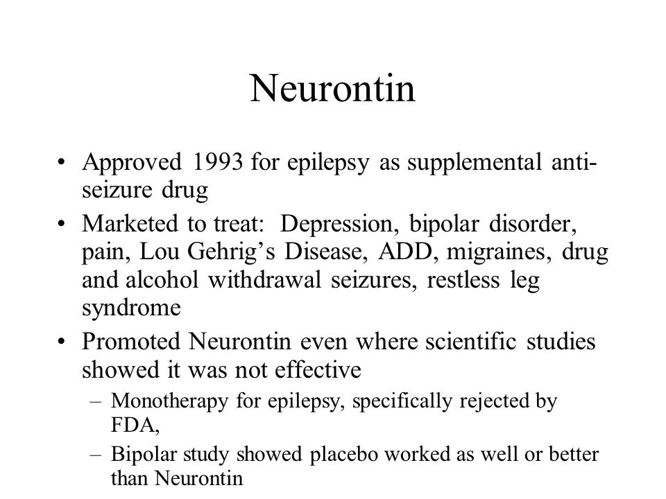 Neurontin Approved 1993 for epilepsy as supplemental anti- seizure drug Marketed to treat: Depression, bipolar disorder, pain, Lou Gehrigs Disease, ADD, migraines, drug and alcohol withdrawal seizures, restless leg syndrome Promoted Neurontin even where scientific studies showed it was not effective –Monotherapy for epilepsy, specifically rejected by FDA, –Bipolar study showed placebo worked as well or better than Neurontin
