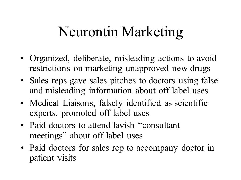 Neurontin Marketing Organized, deliberate, misleading actions to avoid restrictions on marketing unapproved new drugs Sales reps gave sales pitches to doctors using false and misleading information about off label uses Medical Liaisons, falsely identified as scientific experts, promoted off label uses Paid doctors to attend lavish consultant meetings about off label uses Paid doctors for sales rep to accompany doctor in patient visits