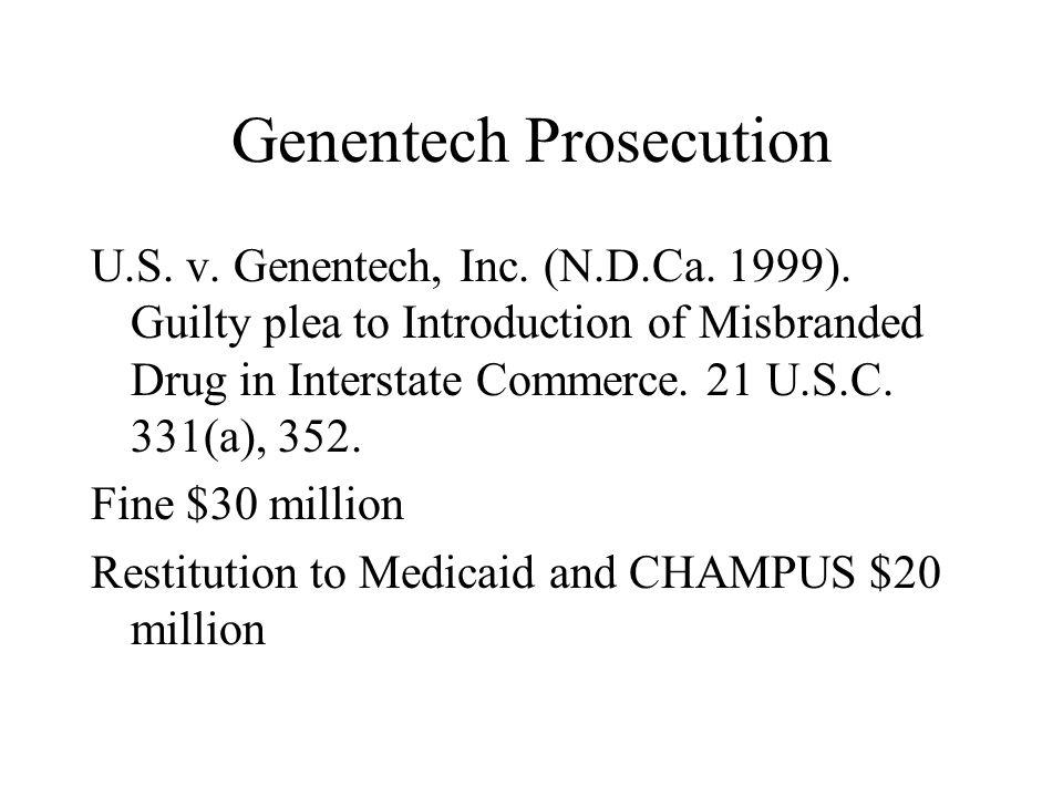 Genentech Prosecution U.S. v. Genentech, Inc. (N.D.Ca. 1999). Guilty plea to Introduction of Misbranded Drug in Interstate Commerce. 21 U.S.C. 331(a),
