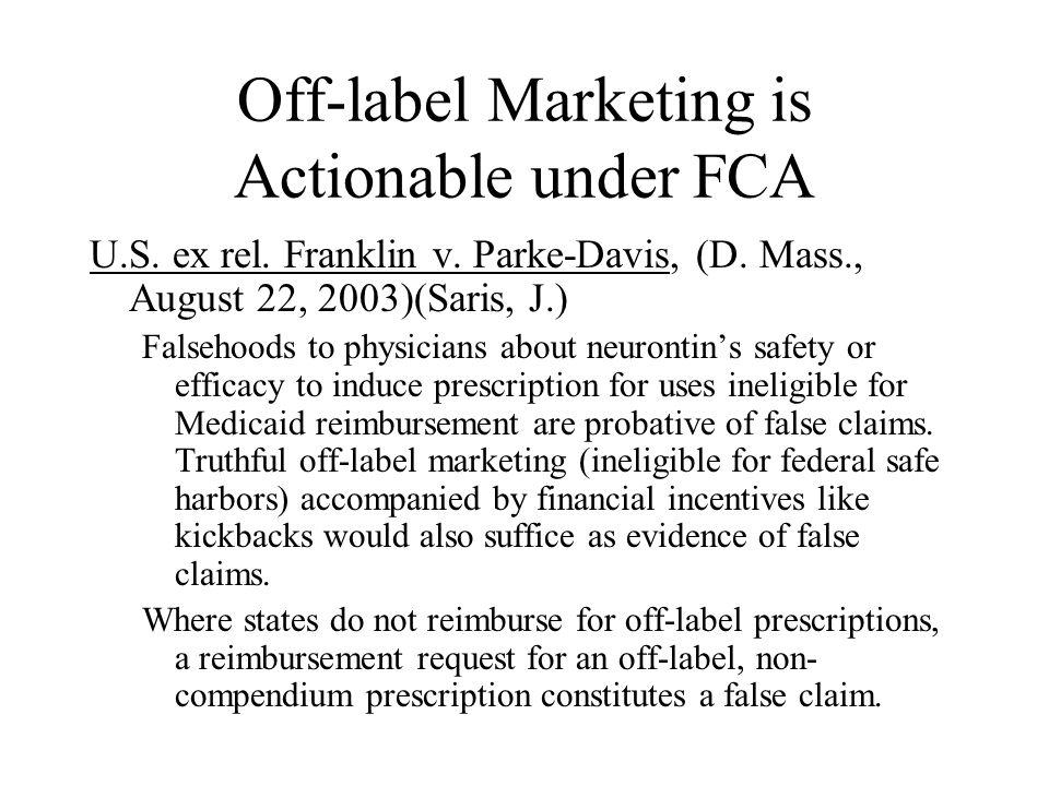 Off-label Marketing is Actionable under FCA U.S. ex rel. Franklin v. Parke-Davis, (D. Mass., August 22, 2003)(Saris, J.) Falsehoods to physicians abou