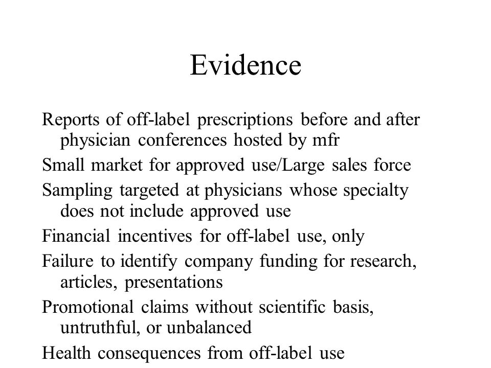 Evidence Reports of off-label prescriptions before and after physician conferences hosted by mfr Small market for approved use/Large sales force Sampling targeted at physicians whose specialty does not include approved use Financial incentives for off-label use, only Failure to identify company funding for research, articles, presentations Promotional claims without scientific basis, untruthful, or unbalanced Health consequences from off-label use