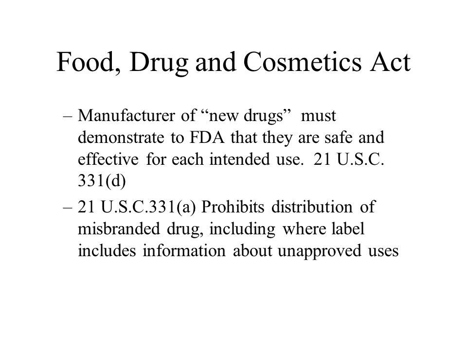 Food, Drug and Cosmetics Act –Manufacturer of new drugs must demonstrate to FDA that they are safe and effective for each intended use.