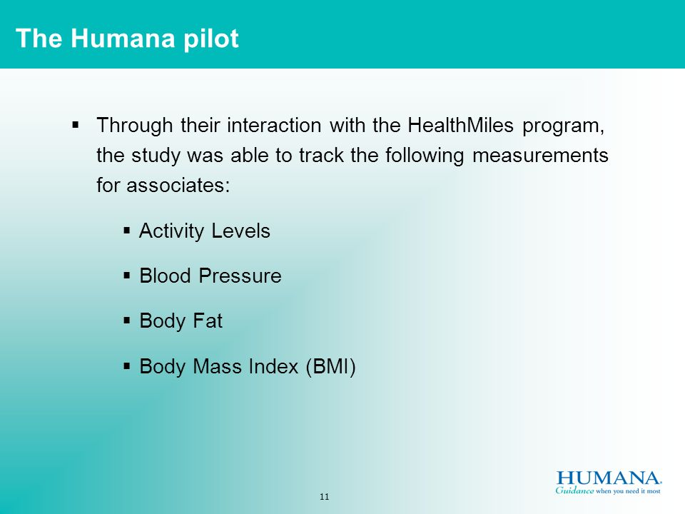 11 The Humana pilot Through their interaction with the HealthMiles program, the study was able to track the following measurements for associates: Activity Levels Blood Pressure Body Fat Body Mass Index (BMI)