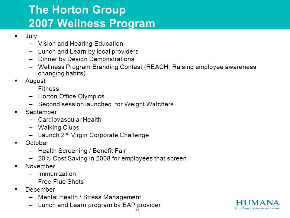26 The Horton Group 2007 Wellness Program July –Vision and Hearing Education –Lunch and Learn by local providers –Dinner by Design Demonstrations –Wellness Program Branding Contest (REACH, Raising employee awareness changing habits) August –Fitness –Horton Office Olympics –Second session launched for Weight Watchers September –Cardiovascular Health –Walking Clubs –Launch 2 nd Virgin Corporate Challenge October –Health Screening / Benefit Fair –20% Cost Saving in 2008 for employees that screen November –Immunization –Free Flue Shots December –Mental Health / Stress Management –Lunch and Learn program by EAP provider