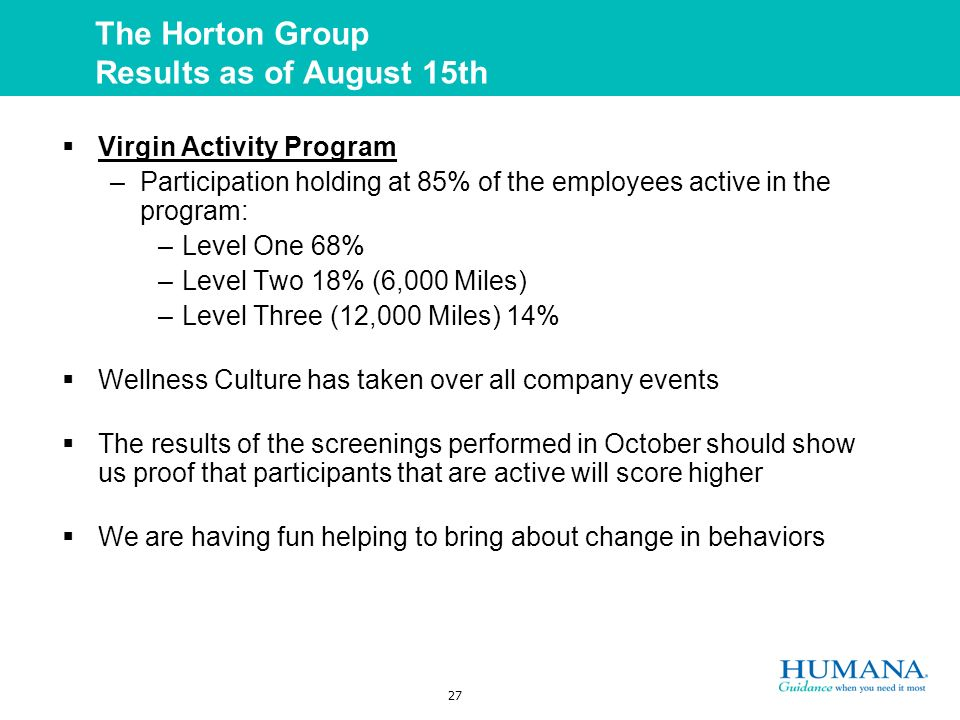 27 The Horton Group Results as of August 15th Virgin Activity Program –Participation holding at 85% of the employees active in the program: –Level One 68% –Level Two 18% (6,000 Miles) –Level Three (12,000 Miles) 14% Wellness Culture has taken over all company events The results of the screenings performed in October should show us proof that participants that are active will score higher We are having fun helping to bring about change in behaviors