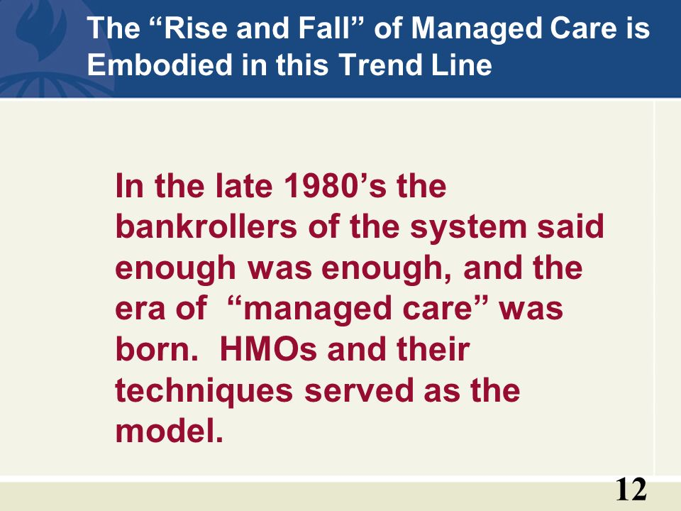 12 The Rise and Fall of Managed Care is Embodied in this Trend Line In the late 1980s the bankrollers of the system said enough was enough, and the era of managed care was born.