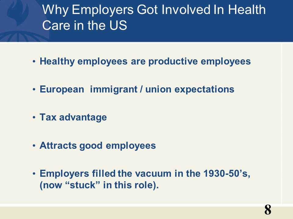 8 Why Employers Got Involved In Health Care in the US Healthy employees are productive employees European immigrant / union expectations Tax advantage Attracts good employees Employers filled the vacuum in the 1930-50s, (now stuck in this role).